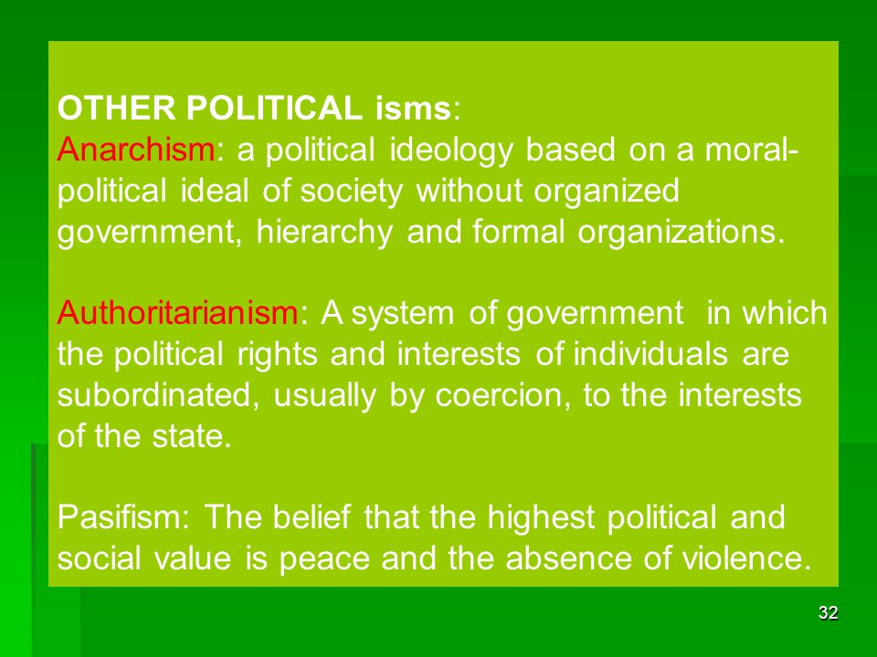 32 OTHER POLITICAL isms: Anarchism: a political ideology based on a moral- political ideal of society without organized government, hierarchy and form