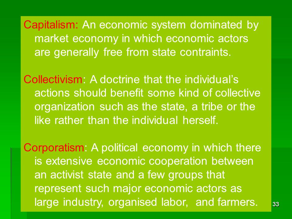 33 Capitalism: An economic system dominated by market economy in which economic actors are generally free from state contraints. Collectivism: A doctr