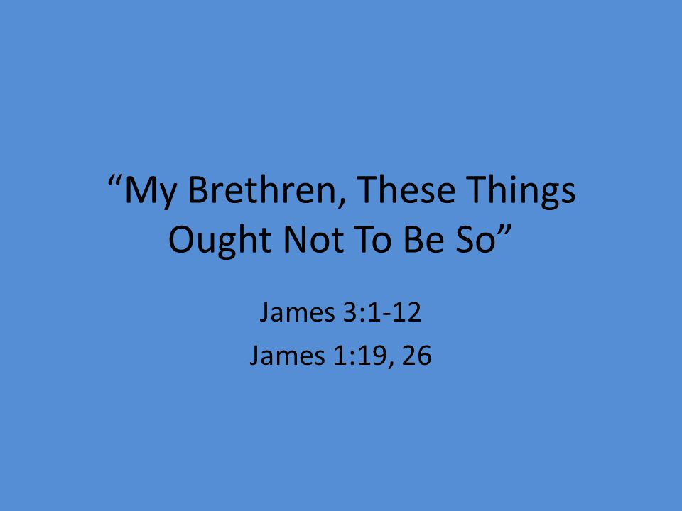 My Brethren, These Things Ought Not To Be So James 3:1-12 James 1:19, 26
