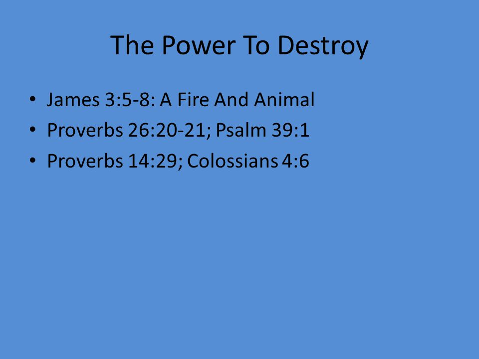 The Power To Destroy James 3:5-8: A Fire And Animal Proverbs 26:20-21; Psalm 39:1 Proverbs 14:29; Colossians 4:6