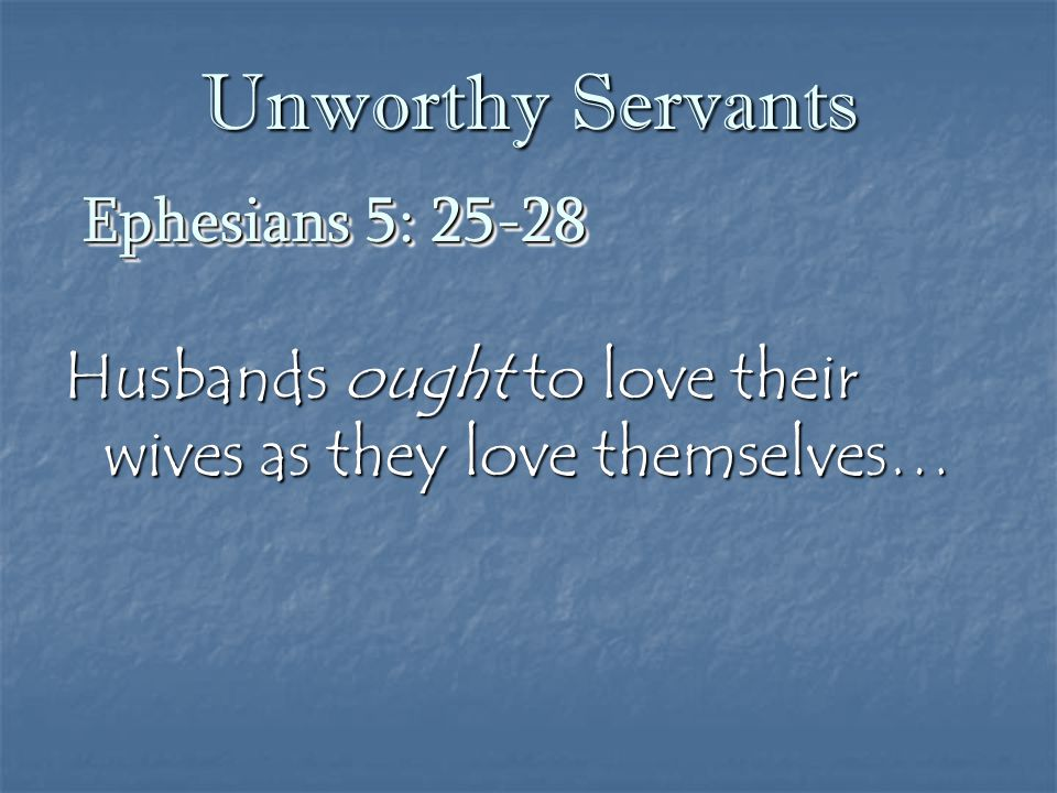 Unworthy Servants Husbands ought to love their wives as they love themselves… Ephesians 5: 25-28