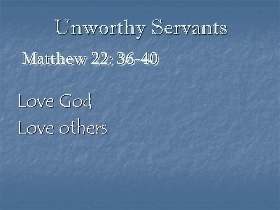 Unworthy Servants Love God Love others Matthew 22: 36-40