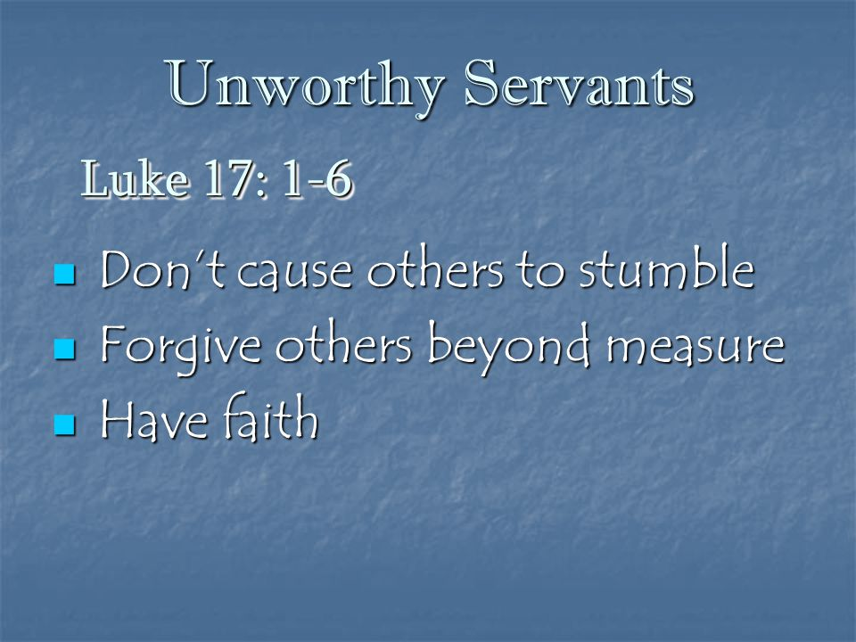 Unworthy Servants Don't cause others to stumble Don't cause others to stumble Forgive others beyond measure Forgive others beyond measure Have faith H