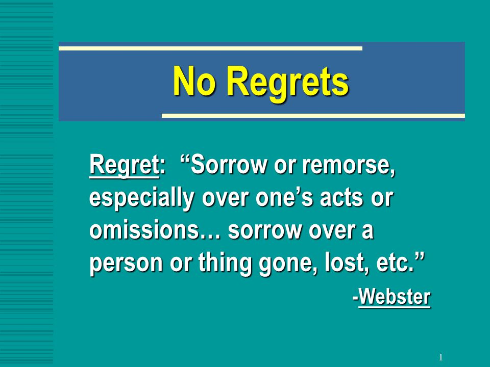 1 No Regrets Regret: Sorrow or remorse, especially over one's acts or omissions… sorrow over a person or thing gone, lost, etc. -Webster