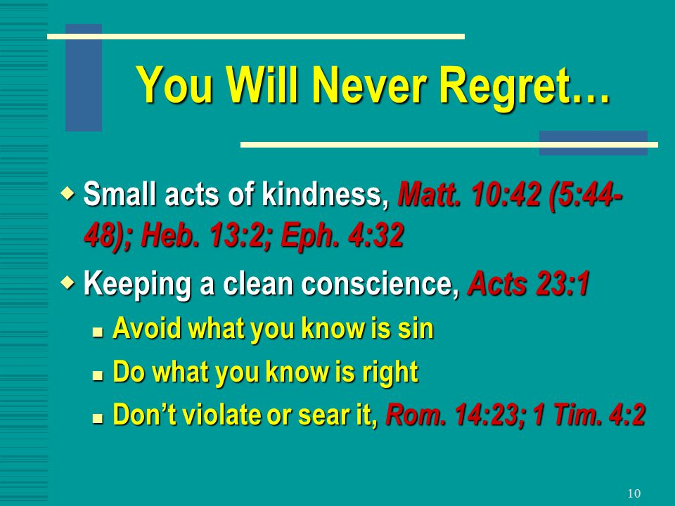 10 You Will Never Regret…  Small acts of kindness, Matt. 10:42 (5:44- 48); Heb. 13:2; Eph. 4:32  Keeping a clean conscience, Acts 23:1 Avoid what yo