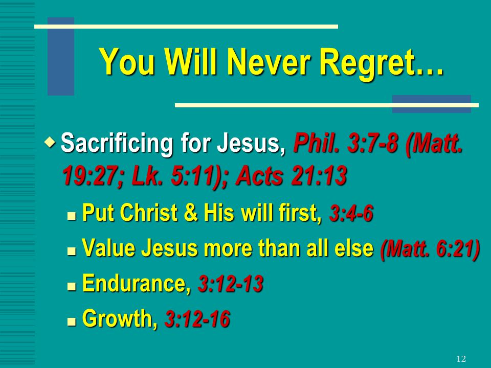 12 You Will Never Regret…  Sacrificing for Jesus, Phil.