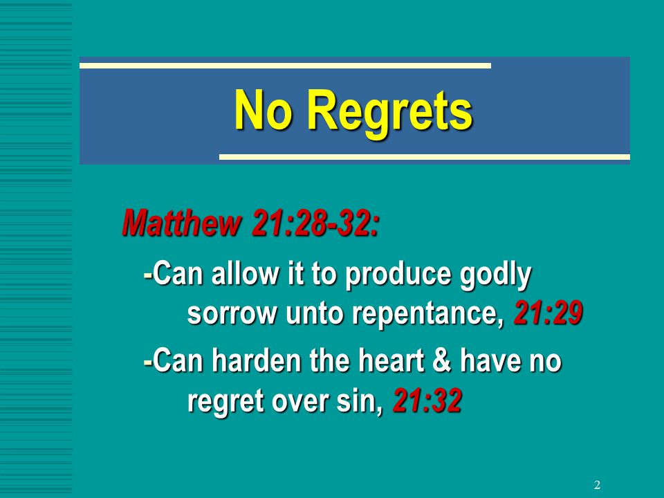 2 No Regrets Matthew 21:28-32: -Can allow it to produce godly sorrow unto repentance, 21:29 -Can allow it to produce godly sorrow unto repentance, 21:29 -Can harden the heart & have no regret over sin, 21:32 -Can harden the heart & have no regret over sin, 21:32