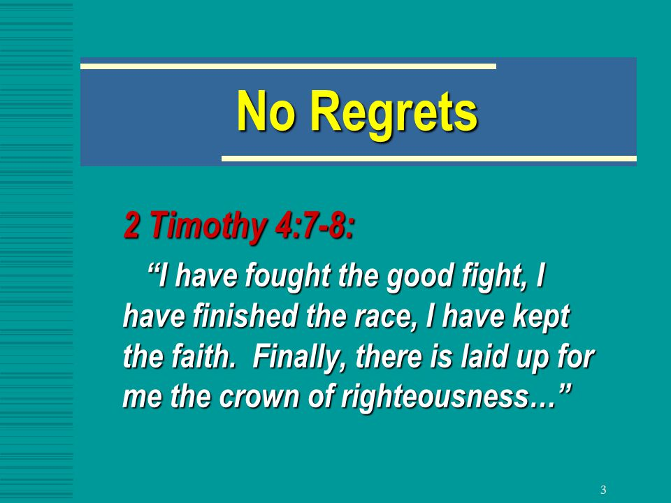 3 No Regrets 2 Timothy 4:7-8: I have fought the good fight, I have finished the race, I have kept the faith.