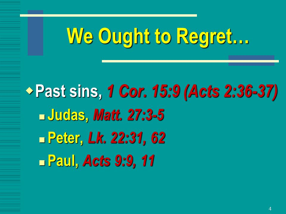4 We Ought to Regret…  Past sins, 1 Cor. 15:9 (Acts 2:36-37) Judas, Matt. 27:3-5 Judas, Matt. 27:3-5 Peter, Lk. 22:31, 62 Peter, Lk. 22:31, 62 Paul,