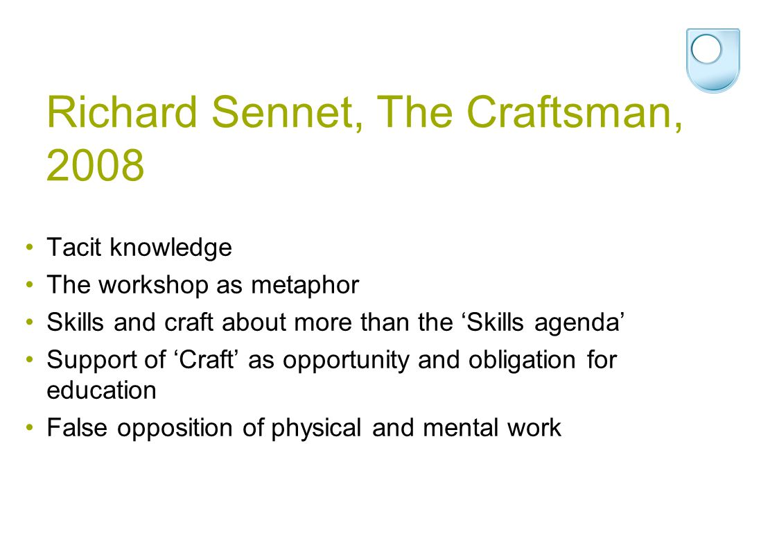 Richard Sennet, The Craftsman, 2008 Tacit knowledge The workshop as metaphor Skills and craft about more than the 'Skills agenda' Support of 'Craft' as opportunity and obligation for education False opposition of physical and mental work