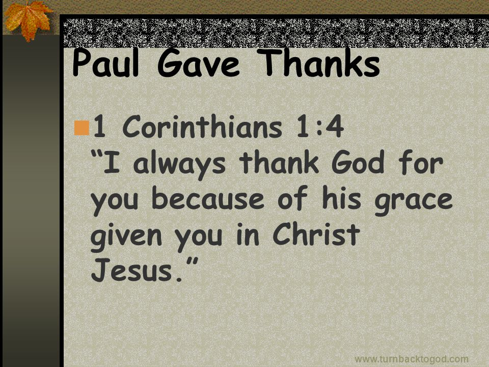 Paul Gave Thanks 1 Corinthians 1:4 I always thank God for you because of his grace given you in Christ Jesus. www.turnbacktogod.com