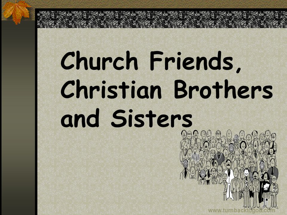 Church Friends, Christian Brothers and Sisters www.turnbacktogod.com
