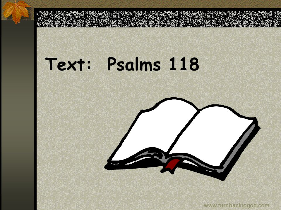 Text: Psalms 118 www.turnbacktogod.com