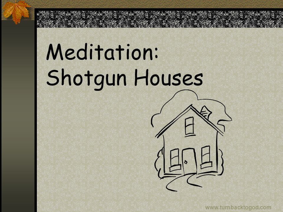 Meditation: Shotgun Houses www.turnbacktogod.com