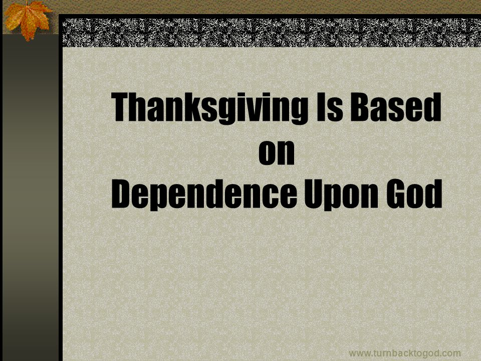 Thanksgiving Is Based on Dependence Upon God www.turnbacktogod.com