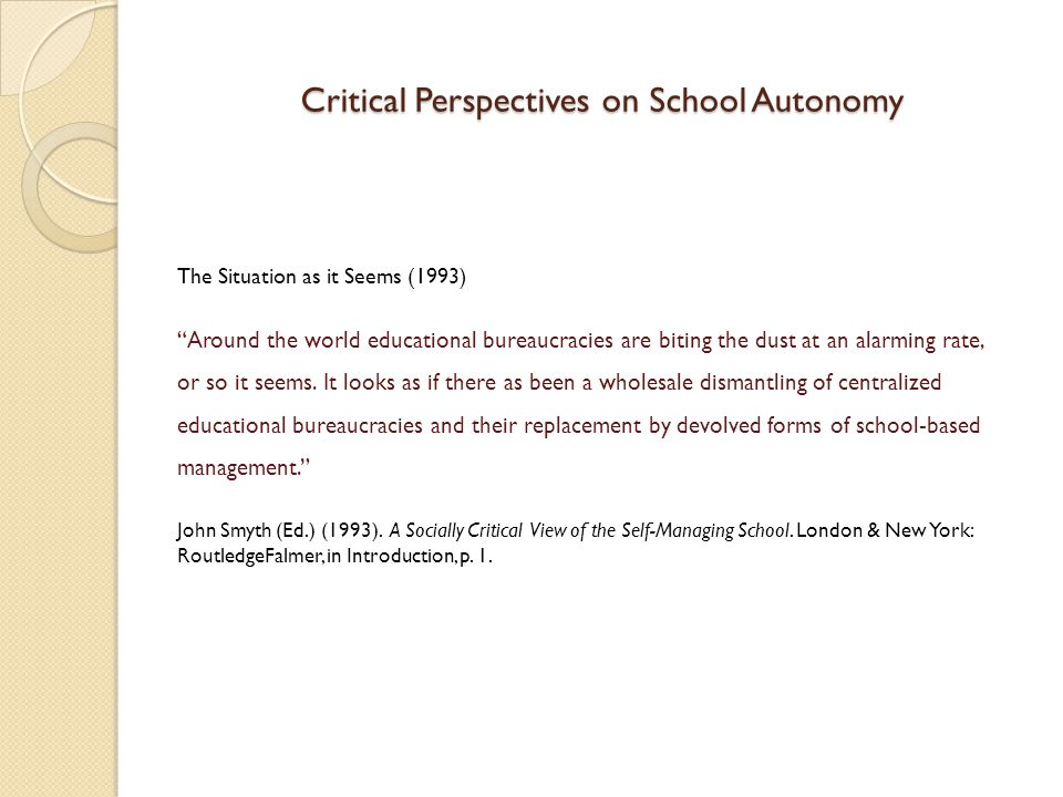 Critical Perspectives on School Autonomy One Question At the level of simple logic there is a problem with this move towards self-managing schools.