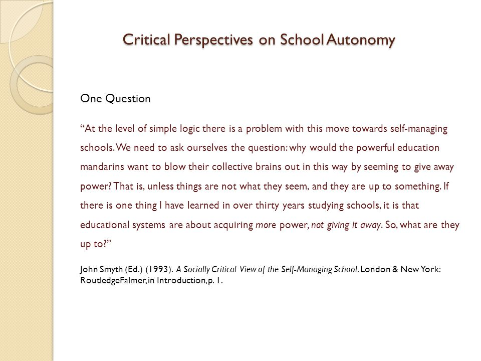 Eurydice Study on European School Autonomy (2007) School autonomy: a top-down policy imposed on schools This top-down nature of the school autonomy process is confirmed by the absence of any impetus from school staff.