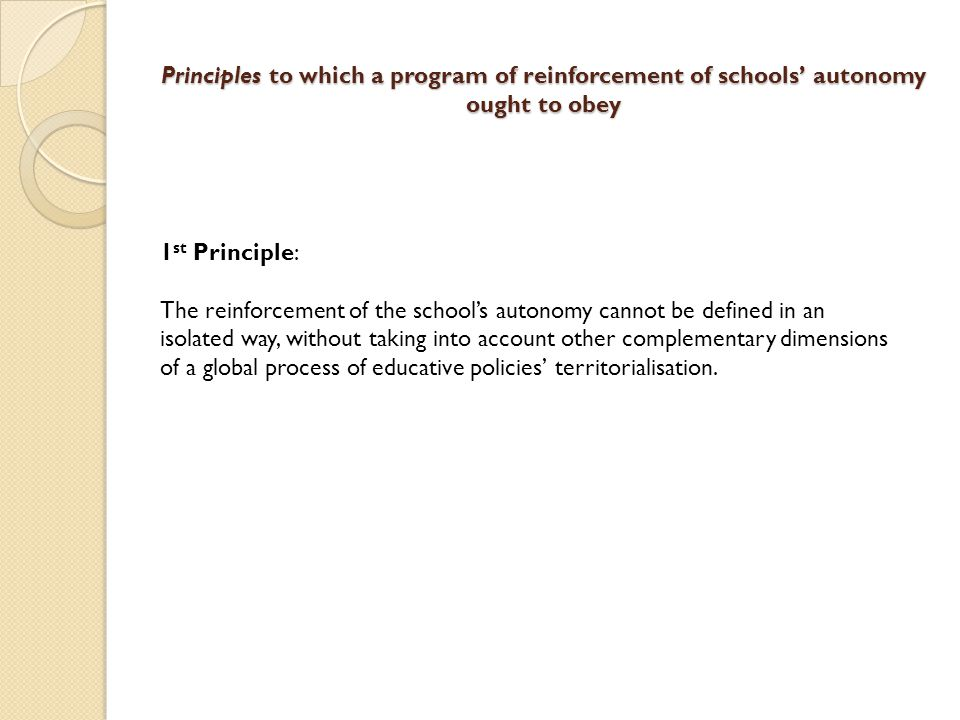 Principles to which a program of reinforcement of schools' autonomy ought to obey 2 nd Principle: In the framework of the public education system, schools' autonomy is always a relative autonomy, since it is conditioned either by the tutelary and superintendence powers of the government and of public administration, or by the local power, in the decentralization process's framework.