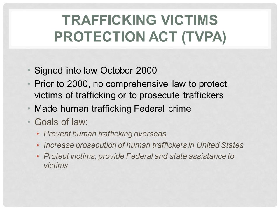TRAFFICKING VICTIMS PROTECTION ACT (TVPA) Signed into law October 2000 Prior to 2000, no comprehensive law to protect victims of trafficking or to pro