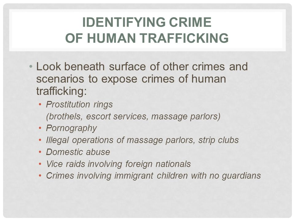 IDENTIFYING CRIME OF HUMAN TRAFFICKING Look beneath surface of other crimes and scenarios to expose crimes of human trafficking: Prostitution rings (b