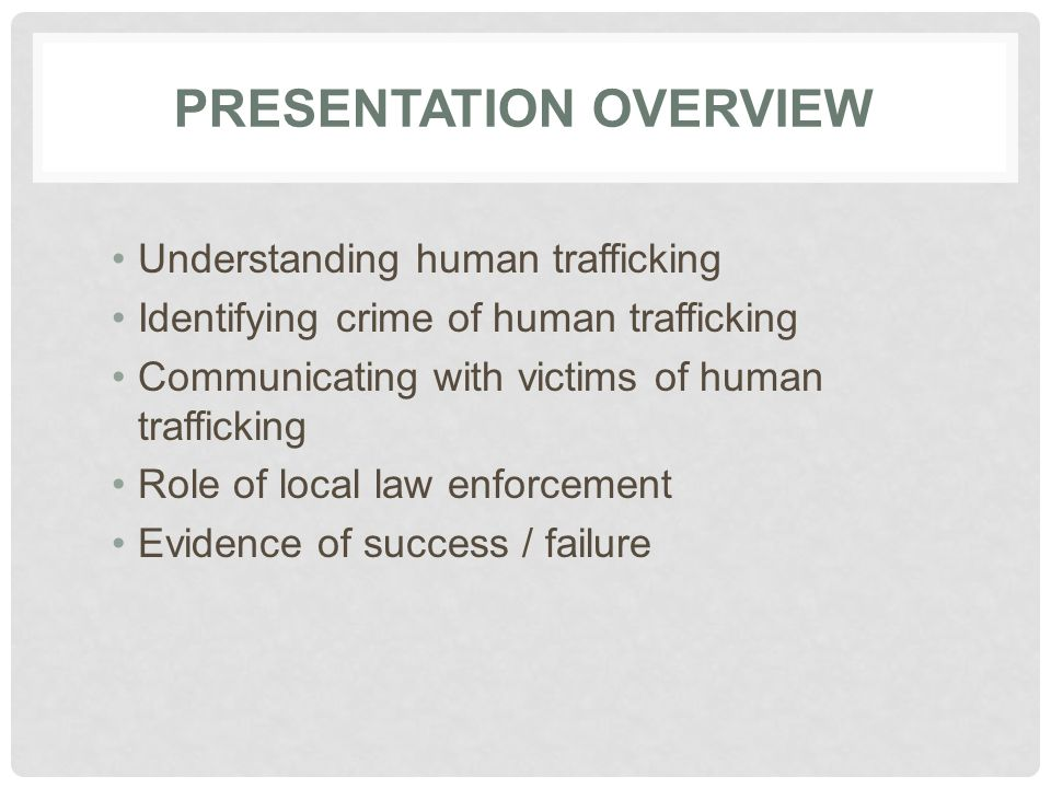 PRESENTATION OVERVIEW Understanding human trafficking Identifying crime of human trafficking Communicating with victims of human trafficking Role of local law enforcement Evidence of success / failure