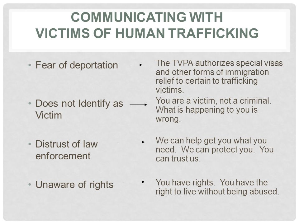 COMMUNICATING WITH VICTIMS OF HUMAN TRAFFICKING Fear of deportation Does not Identify as Victim Distrust of law enforcement Unaware of rights The TVPA