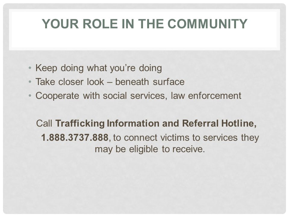 YOUR ROLE IN THE COMMUNITY Keep doing what you're doing Take closer look – beneath surface Cooperate with social services, law enforcement Call Traffi
