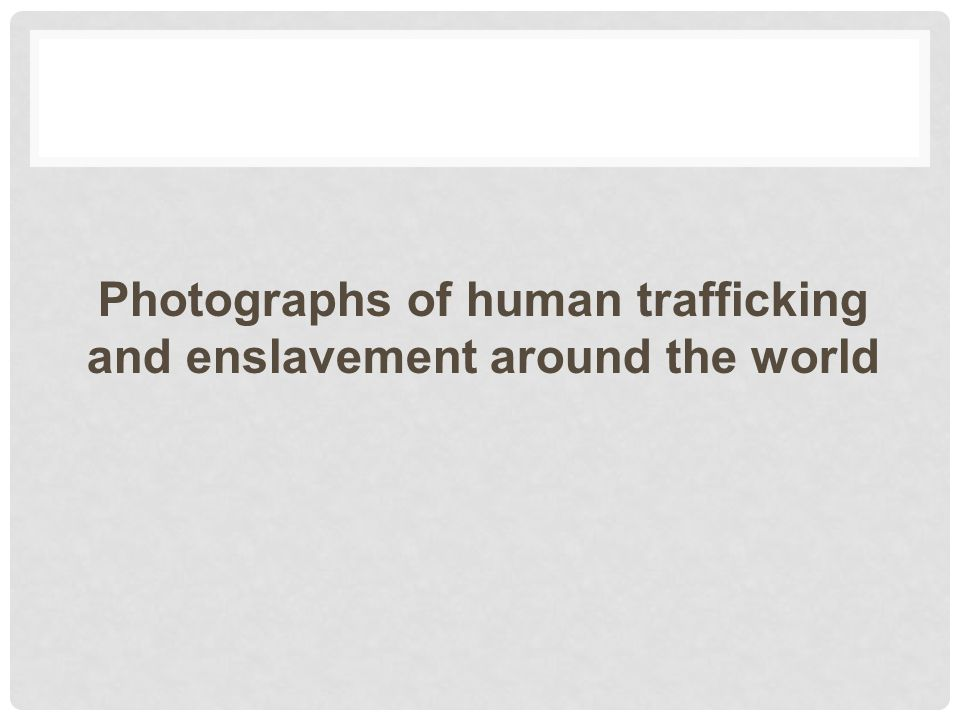 Photographs of human trafficking and enslavement around the world