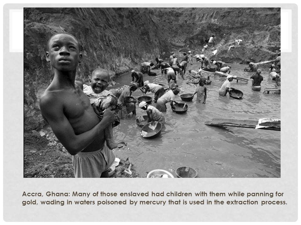 Accra, Ghana: Many of those enslaved had children with them while panning for gold, wading in waters poisoned by mercury that is used in the extractio