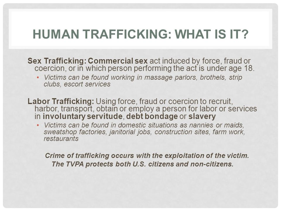 HUMAN TRAFFICKING: WHAT IS IT? Sex Trafficking: Commercial sex act induced by force, fraud or coercion, or in which person performing the act is under