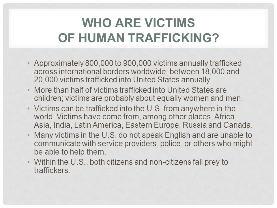 IDENTIFYING CRIME OF HUMAN TRAFFICKING Immediate concerns for service providers : Identify when crimes of trafficking taking place Identify and distinguish between victims and perpetrators Stop crimes of trafficking in progress Manage victims of trafficking as witnesses Secure evidence of trafficking for prosecutions and trials