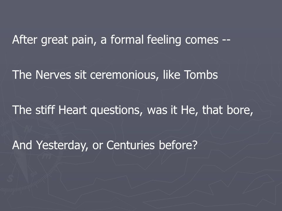 After great pain, a formal feeling comes -- The Nerves sit ceremonious, like Tombs The stiff Heart questions, was it He, that bore, And Yesterday, or Centuries before?