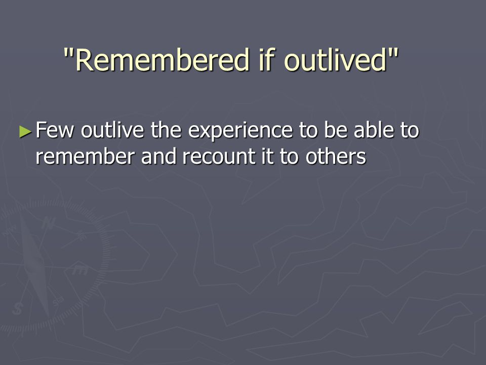 ► Few outlive the experience to be able to remember and recount it to others Remembered if outlived