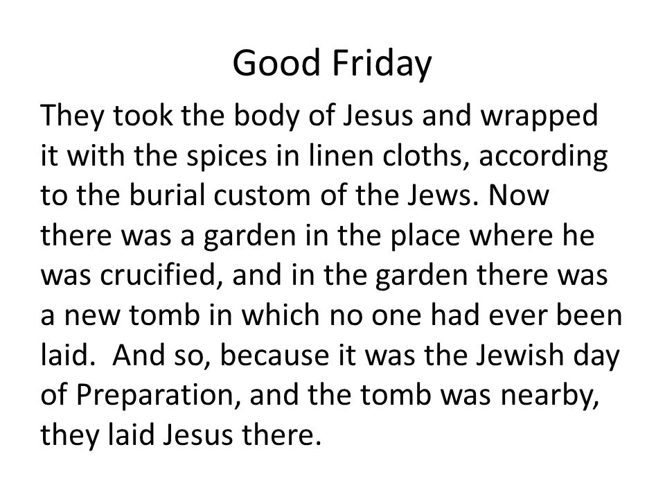 Good Friday They took the body of Jesus and wrapped it with the spices in linen cloths, according to the burial custom of the Jews.