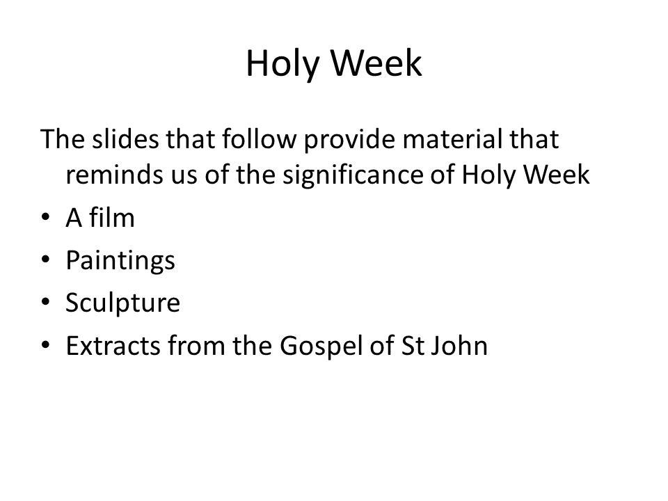 Holy Week The slides that follow provide material that reminds us of the significance of Holy Week A film Paintings Sculpture Extracts from the Gospel