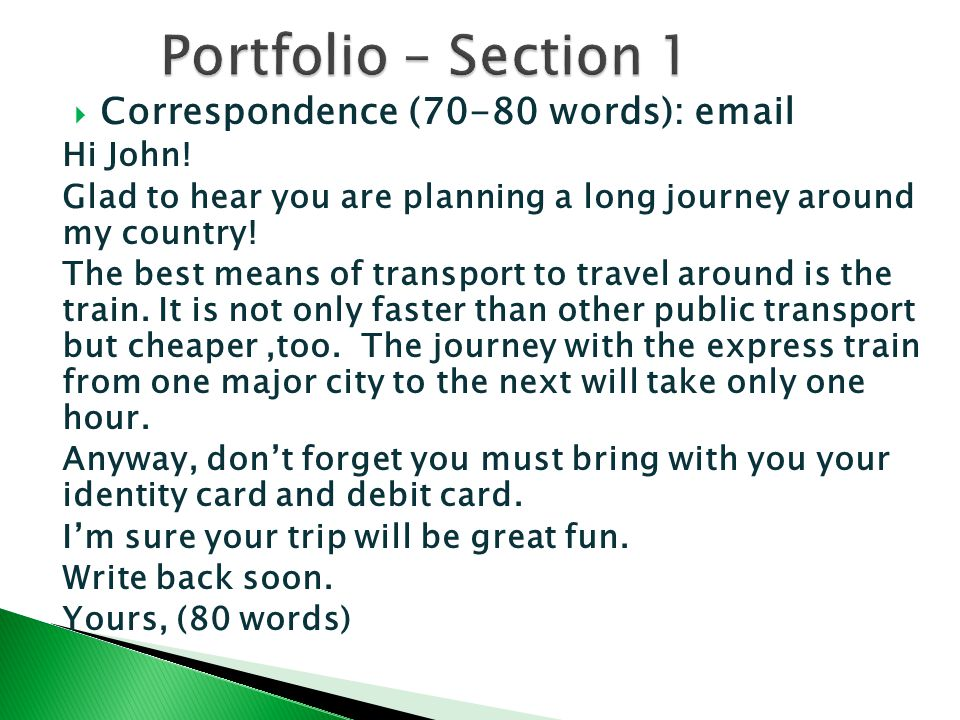  Correspondence (70-80 words): email Hi John! Glad to hear you are planning a long journey around my country! The best means of transport to travel a