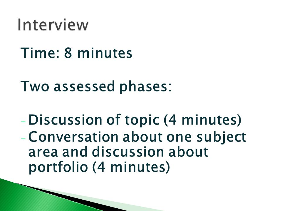Time: 8 minutes Two assessed phases: - Discussion of topic (4 minutes) - Conversation about one subject area and discussion about portfolio (4 minutes)