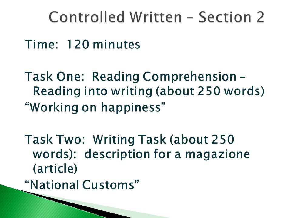 Time: 120 minutes Task One: Reading Comprehension – Reading into writing (about 250 words) Working on happiness Task Two: Writing Task (about 250 words): description for a magazione (article) National Customs
