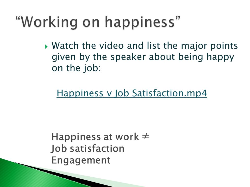  Watch the video and list the major points given by the speaker about being happy on the job: Happiness v Job Satisfaction.mp4 Happiness at work Job satisfaction Engagement ≠