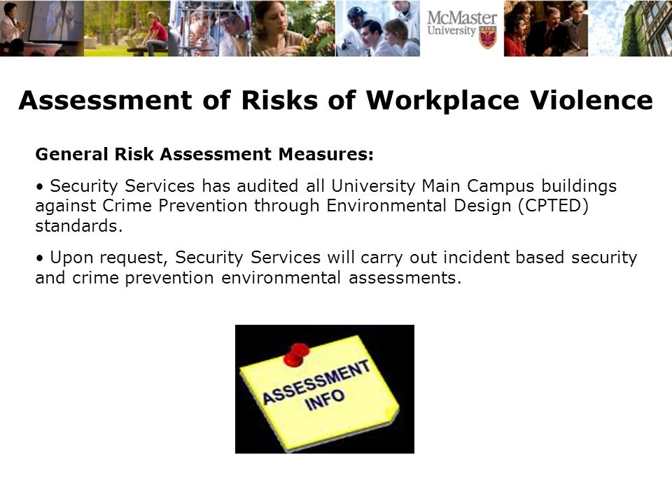 Assessment of Risks of Workplace Violence General Risk Assessment Measures: Security Services has audited all University Main Campus buildings against Crime Prevention through Environmental Design (CPTED) standards.