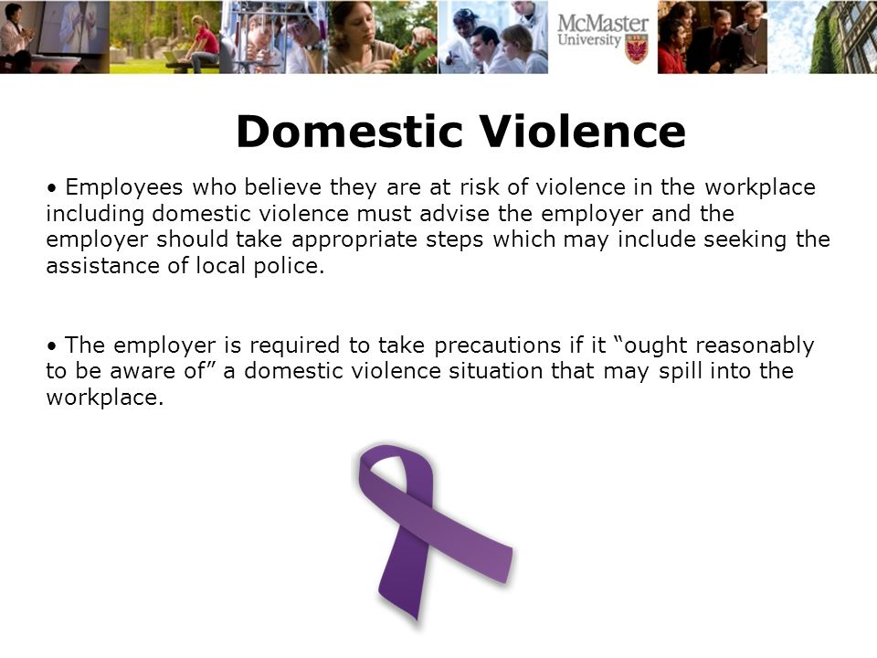 Domestic Violence Employees who believe they are at risk of violence in the workplace including domestic violence must advise the employer and the employer should take appropriate steps which may include seeking the assistance of local police.
