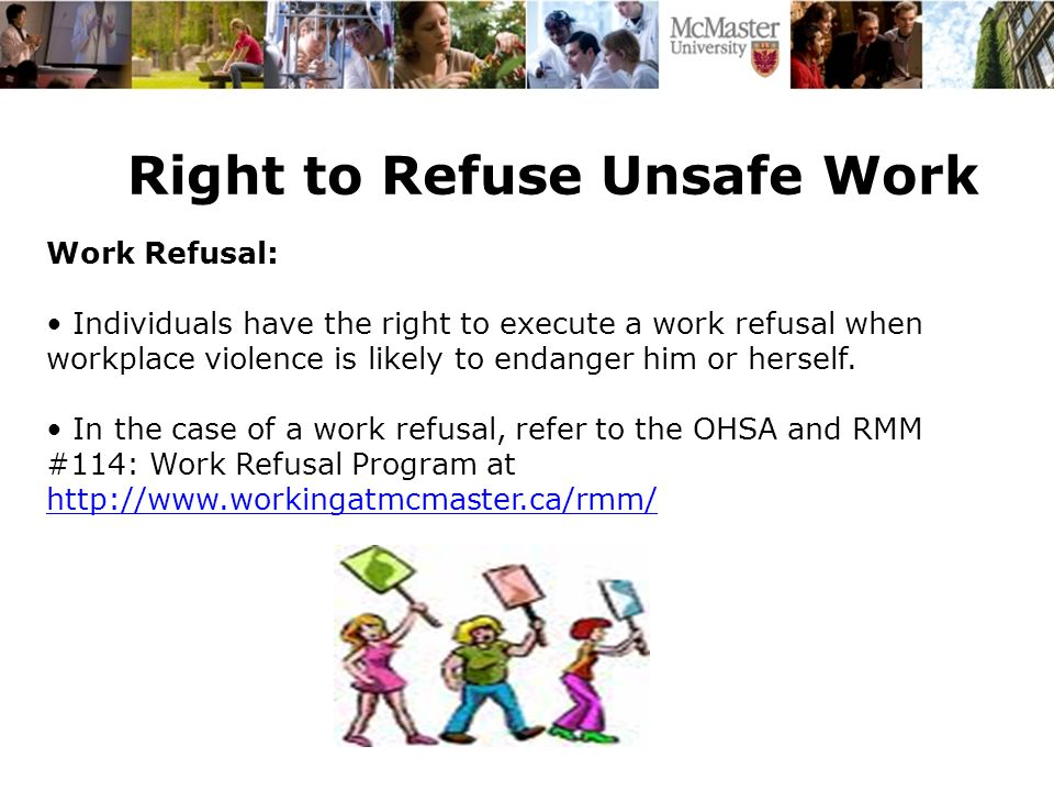 Right to Refuse Unsafe Work Work Refusal: Individuals have the right to execute a work refusal when workplace violence is likely to endanger him or herself.