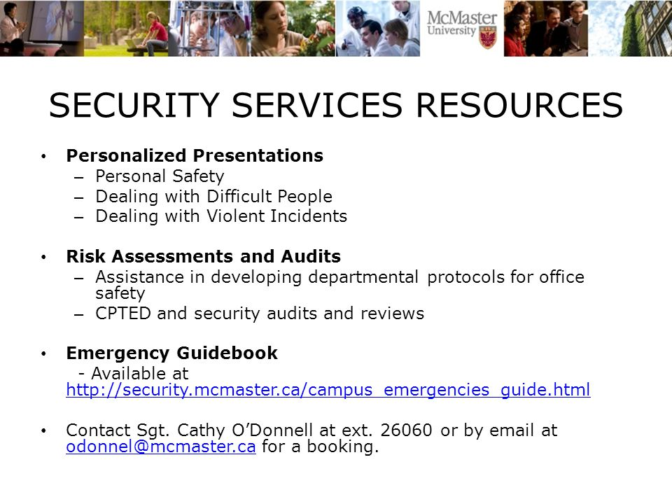 SECURITY SERVICES RESOURCES Personalized Presentations – Personal Safety – Dealing with Difficult People – Dealing with Violent Incidents Risk Assessments and Audits – Assistance in developing departmental protocols for office safety – CPTED and security audits and reviews Emergency Guidebook - Available at http://security.mcmaster.ca/campus_emergencies_guide.html http://security.mcmaster.ca/campus_emergencies_guide.html Contact Sgt.
