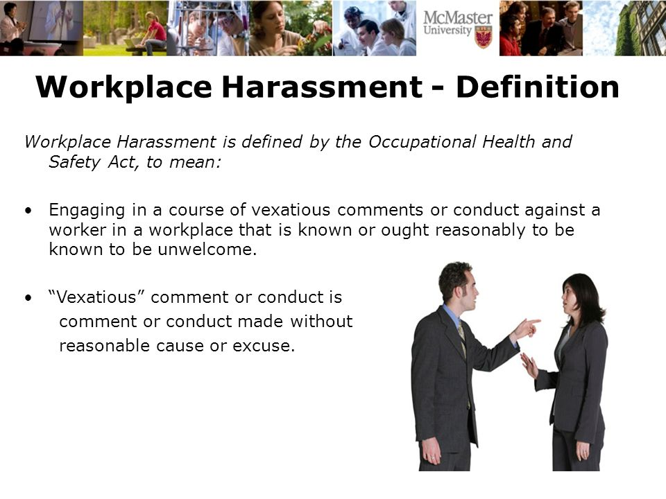 Workplace Harassment - Definition Workplace Harassment is defined by the Occupational Health and Safety Act, to mean: Engaging in a course of vexatious comments or conduct against a worker in a workplace that is known or ought reasonably to be known to be unwelcome.