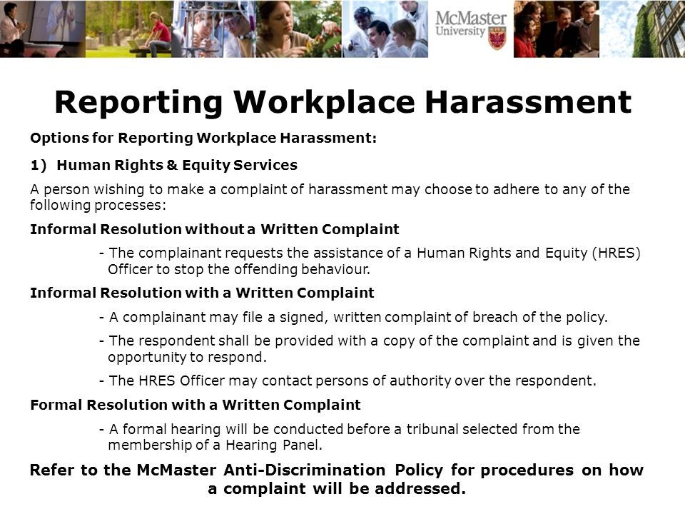 Reporting Workplace Harassment Options for Reporting Workplace Harassment: 1) Human Rights & Equity Services A person wishing to make a complaint of harassment may choose to adhere to any of the following processes: Informal Resolution without a Written Complaint - The complainant requests the assistance of a Human Rights and Equity (HRES) Officer to stop the offending behaviour.