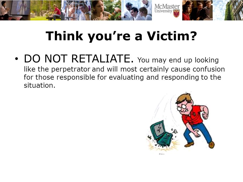 Think you're a Victim. DO NOT RETALIATE.