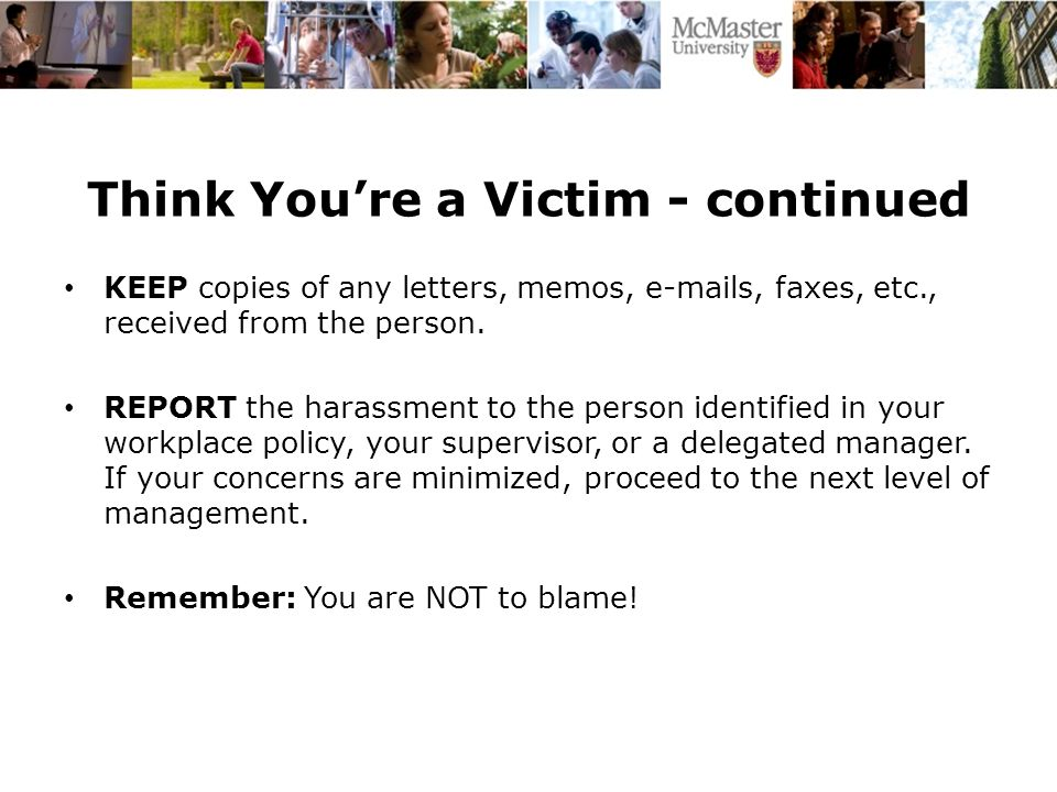 Think You're a Victim - continued KEEP copies of any letters, memos, e-mails, faxes, etc., received from the person.