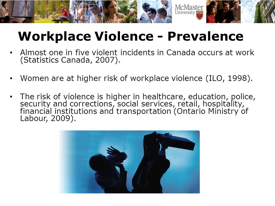 Workplace Violence - Prevalence In 2007, there were 2,150 allowed lost-time claims from assaults, violent acts, harassment and acts of war or terrorism in Ontario (WSIB, 2007).