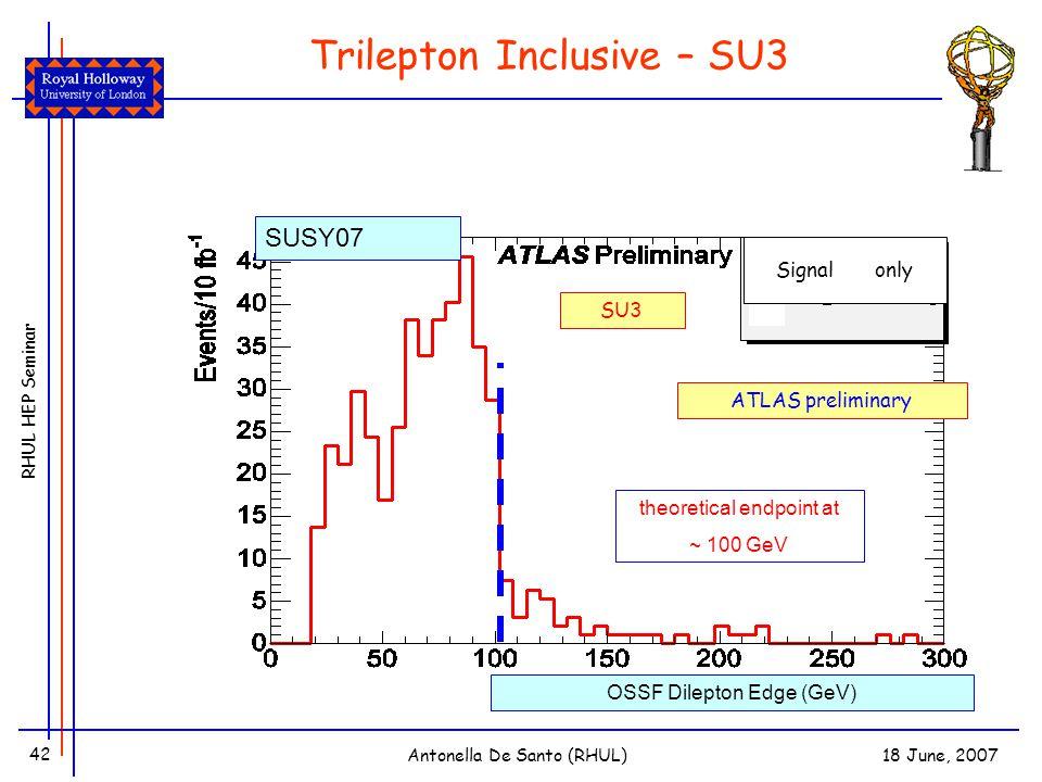 RHUL HEP Seminar 18 June, 2007Antonella De Santo (RHUL) 42 Trilepton Inclusive – SU3 OSSF Dilepton Edge (GeV) theoretical endpoint at ~ 100 GeV ATLAS preliminary SU3 Signal only SUSY07