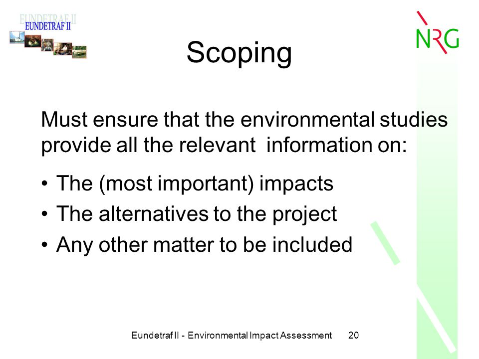 Eundetraf II - Environmental Impact Assessment20 Scoping Must ensure that the environmental studies provide all the relevant information on: The (most
